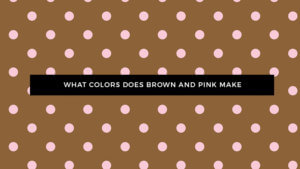 What Color Does Pink and Brown Make