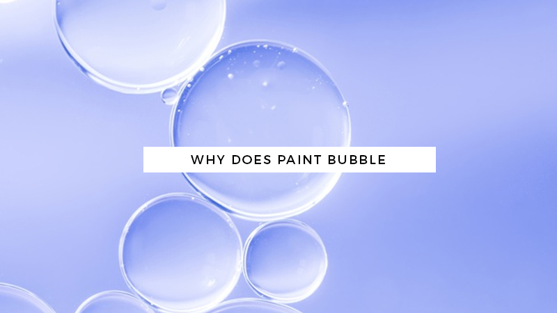 Why Does Paint Bubble and How to Prevent them